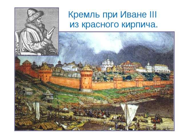 Кремль при Иване III из красного кирпича.