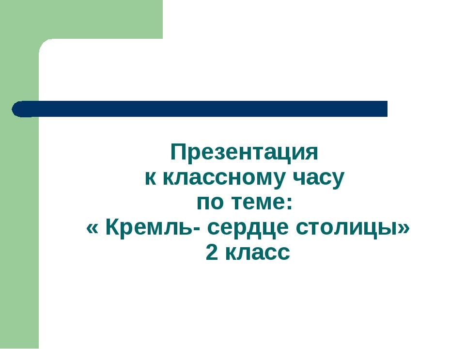 Презентация к классному часу по теме: « Кремль- сердце столицы» 2 класс