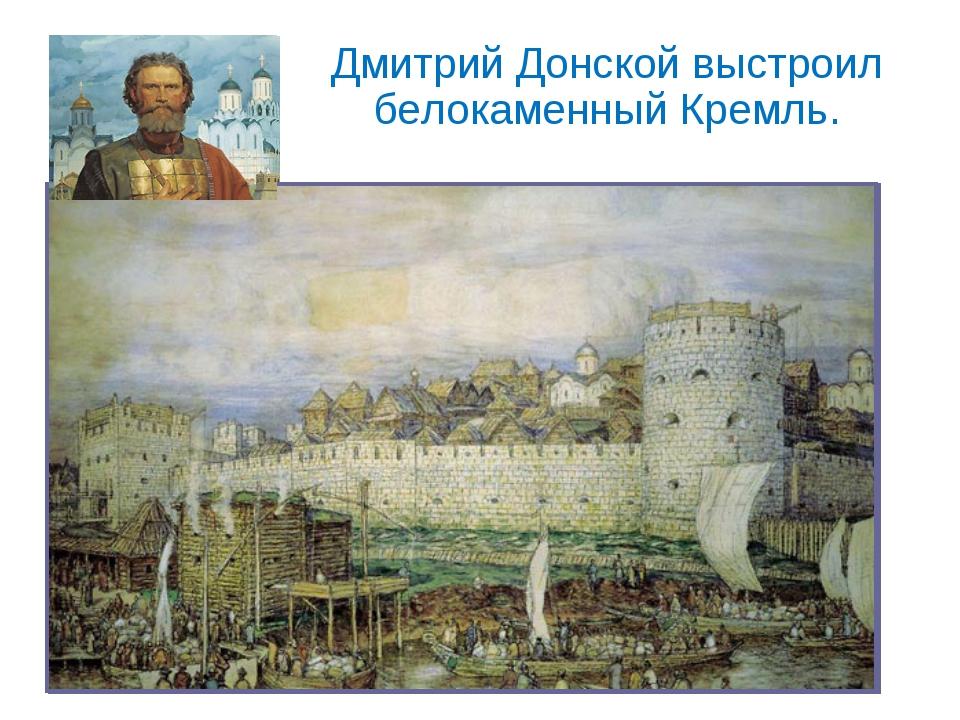 Дмитрий Донской выстроил белокаменный Кремль.
