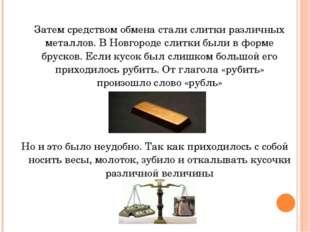 Затем средством обмена стали слитки различных металлов. В Новгороде слитки б