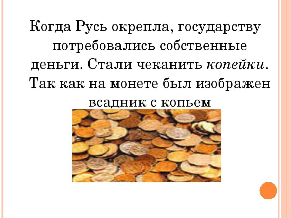 Когда Русь окрепла, государству потребовались собственные деньги. Стали чекан...