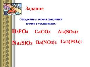 Задание Определите степени окисления атомов в соединениях: H3PO4 CaCO3 Al2(SO
