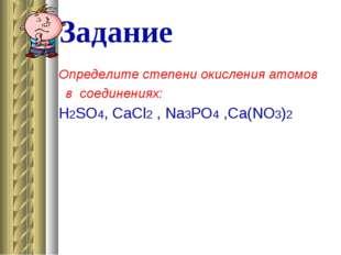 Задание Определите степени окисления атомов в соединениях: Н2SO4, CaСl2 , Na3