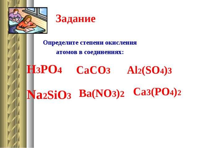 Задание Определите степени окисления атомов в соединениях: H3PO4 CaCO3 Al2(SO...