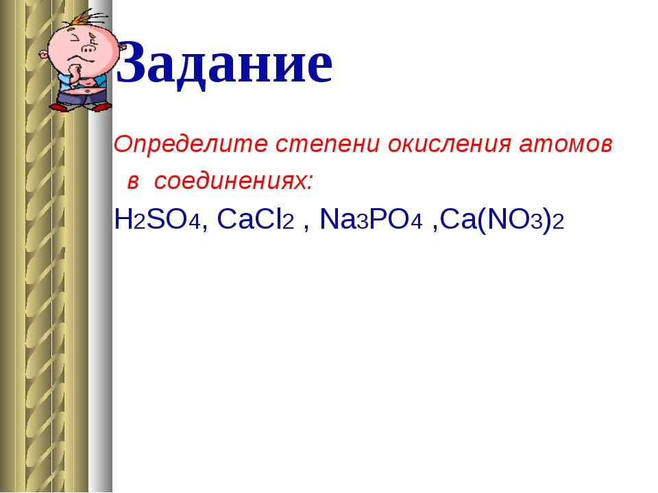 Задание Определите степени окисления атомов в соединениях: Н2SO4, CaСl2 , Na3...