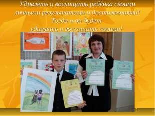 Удивлять и восхищать ребёнка своими личными результатами и достижениями! Тогд