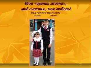 Мои «цветы жизни», моё счастье, моя любовь! Дочь Анечка и сын Алексей 1 класс