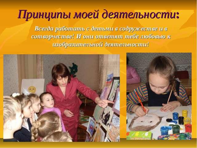 Принципы моей деятельности: Всегда работать с детьми в содружестве и в сотвор...