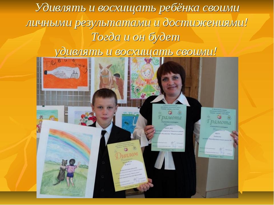 Удивлять и восхищать ребёнка своими личными результатами и достижениями! Тогд...