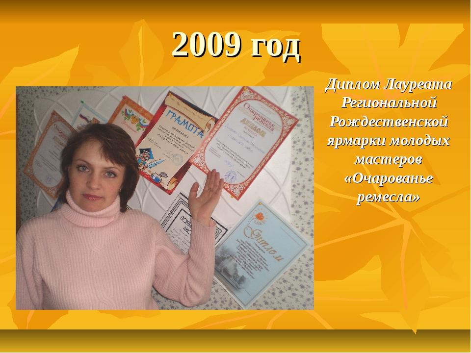 2009 год Диплом Лауреата Региональной Рождественской ярмарки молодых мастеров...