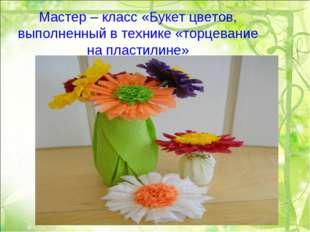 Мастер – класс «Букет цветов, выполненный в технике «торцевание на пластилине»