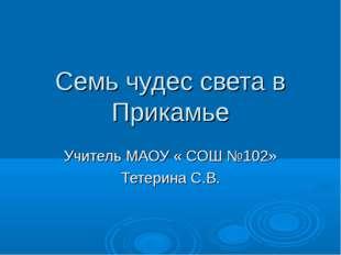 Семь чудес света в Прикамье Учитель МАОУ « СОШ №102» Тетерина С.В.