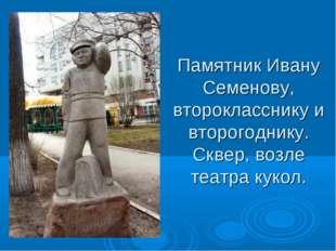 Памятник Ивану Семенову, второкласснику и второгоднику. Сквер, возле театра к