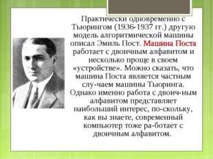 Практически одновременно с Тьюрингом (1936-1937 гг.) другую модель алгоритмич