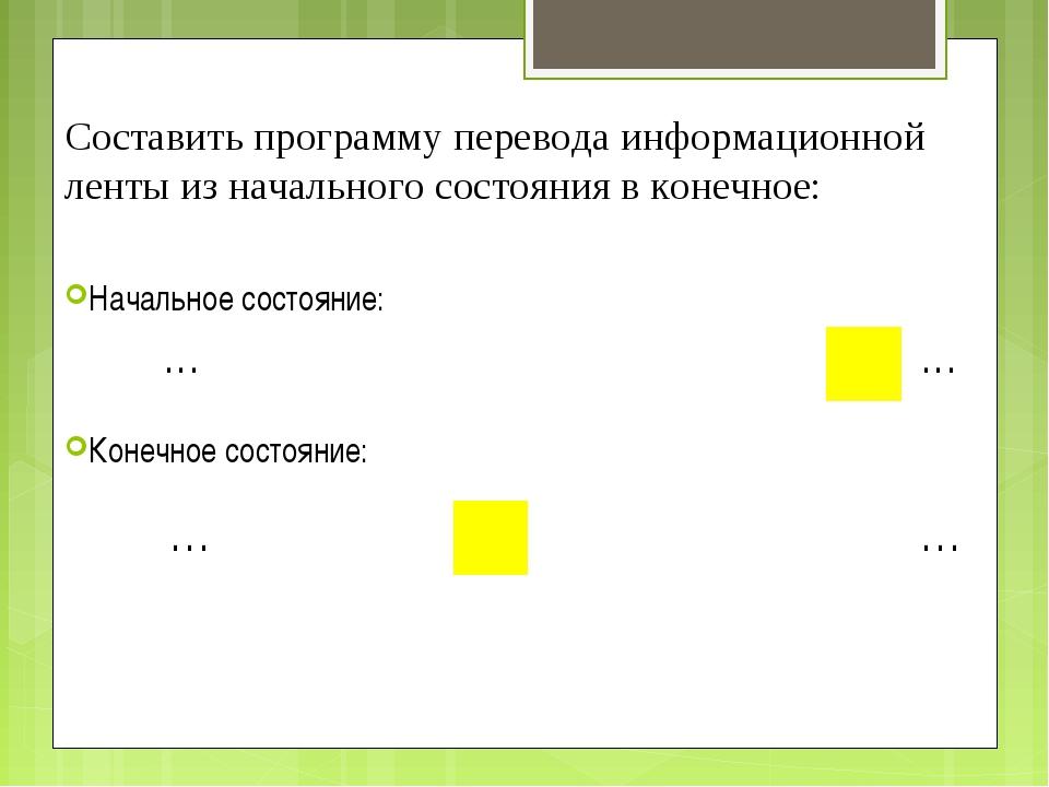 Составить программу перевода информационной ленты из начального состояния в к...