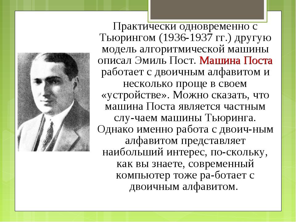 Практически одновременно с Тьюрингом (1936-1937 гг.) другую модель алгоритмич...