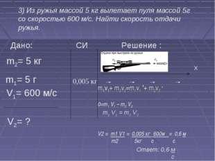 3) Из ружья массой 5 кг вылетает пуля массой 5г со скоростью 600 м/с. Найти
