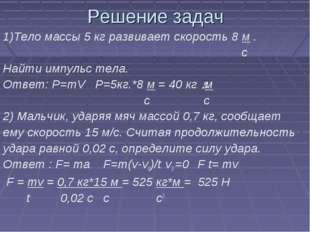 Решение задач 1)Тело массы 5 кг развивает скорость 8 м . с Найти импульс тела