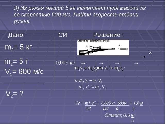 3) Из ружья массой 5 кг вылетает пуля массой 5г со скоростью 600 м/с. Найти...