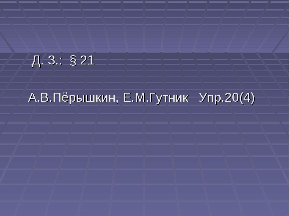 Д. З.: § 21 А.В.Пёрышкин, Е.М.Гутник Упр.20(4)