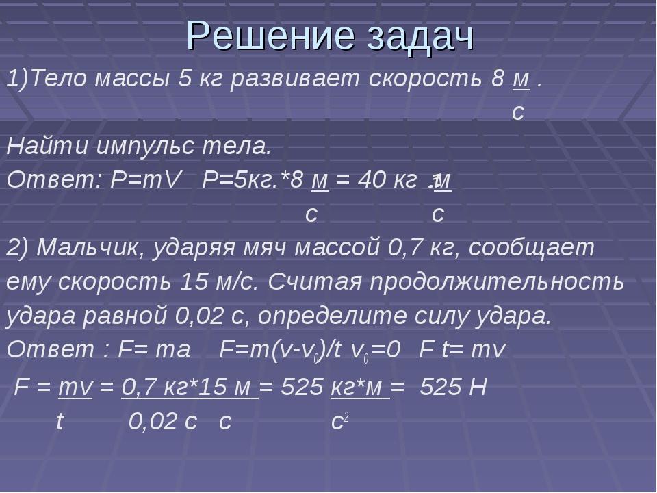 Решение задач 1)Тело массы 5 кг развивает скорость 8 м . с Найти импульс тела...