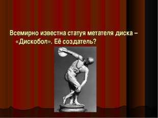 Всемирно известна статуя метателя диска – «Дискобол». Её создатель?