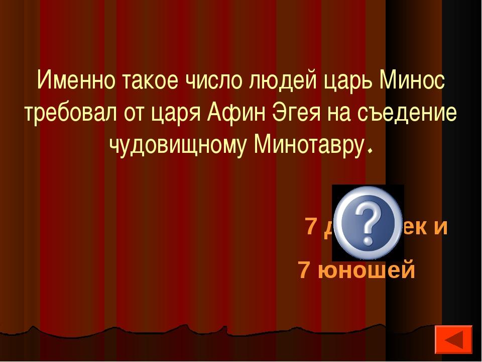 Именно такое число людей царь Минос требовал от царя Афин Эгея на съедение чу...