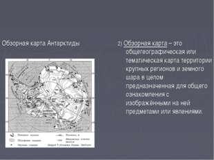 Обзорная карта Антарктиды 2) Обзорная карта – это общегеографическая или тема