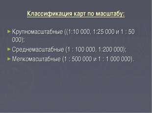 Классификация карт по масштабу: Крупномасштабные ((1:10 000, 1:25 000 и 1 : 5
