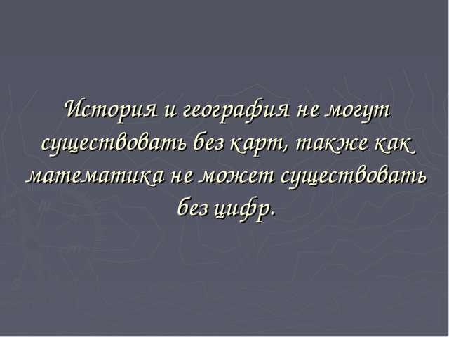 История и география не могут существовать без карт, также как математика не...