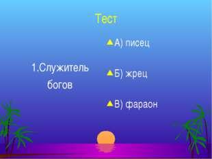 Тест 1.Служитель богов А) писец Б) жрец В) фараон
