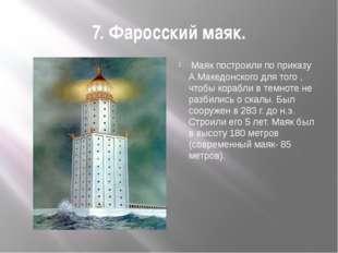 7. Фаросский маяк.  Маяк построили по приказу А.Македонского для того , чтоб