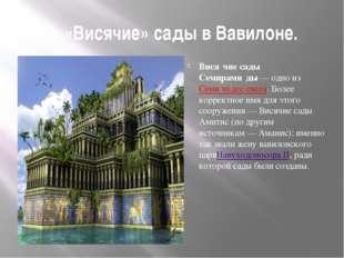 2. «Висячие» сады в Вавилоне. Вися́чие сады́ Семирами́ды— одно из&nbsp