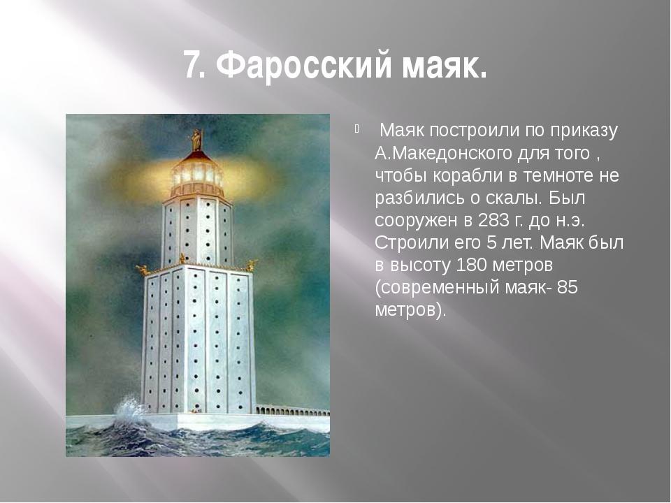 7. Фаросский маяк.  Маяк построили по приказу А.Македонского для того , чтоб...