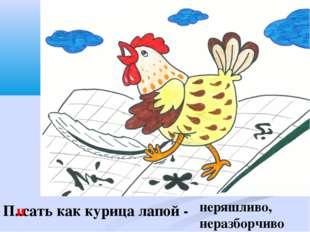П..сать как курица лапой - и неряшливо, неразборчиво