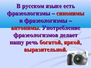 В русском языке есть фразеологизмы – синонимы и фразеологизмы – антонимы. Упо
