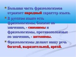 Большая часть фразеологизмов отражает народный характер языка. В русском язык