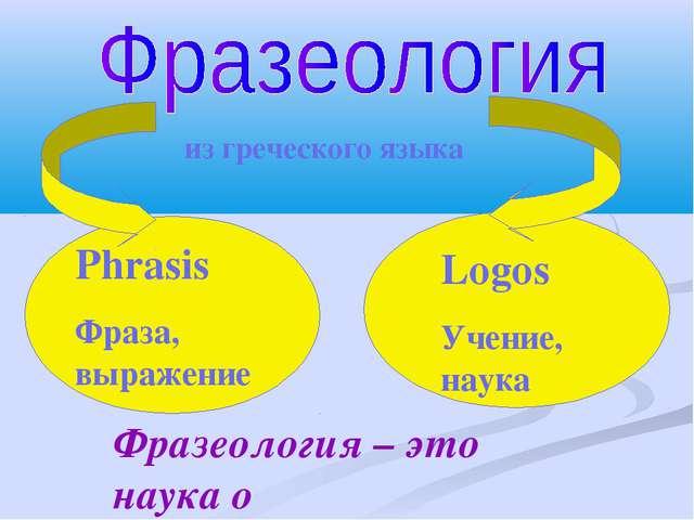 Phrasis Фраза, выражение Logos Учение, наука из греческого языка Фразеология...