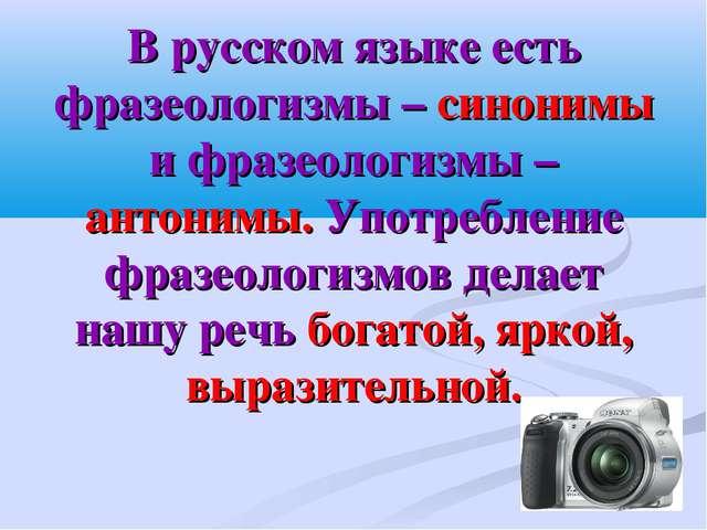 В русском языке есть фразеологизмы – синонимы и фразеологизмы – антонимы. Упо...