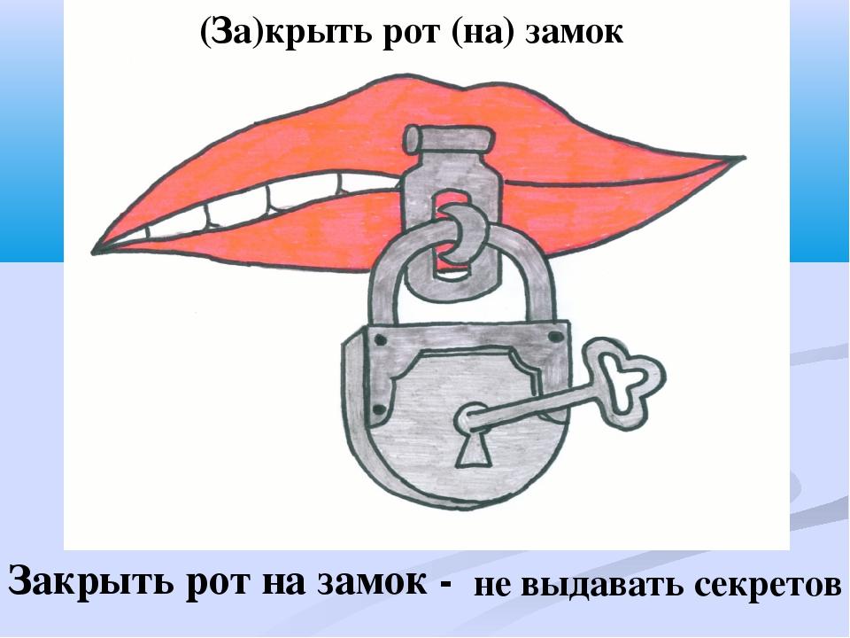 Закрыть рот на замок - не выдавать секретов (За)крыть рот (на) замок