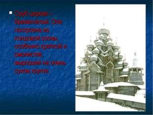 Сруб церкви – бревенчатый. Она построена из кондовой сосны, особенно крепкой