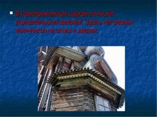 В Преображенской церкви почти нет украшательских деталей. Здесь нет резных на