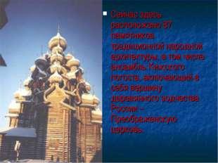 Сейчас здесь расположено 87 памятников традиционной народной архитектуры, в т