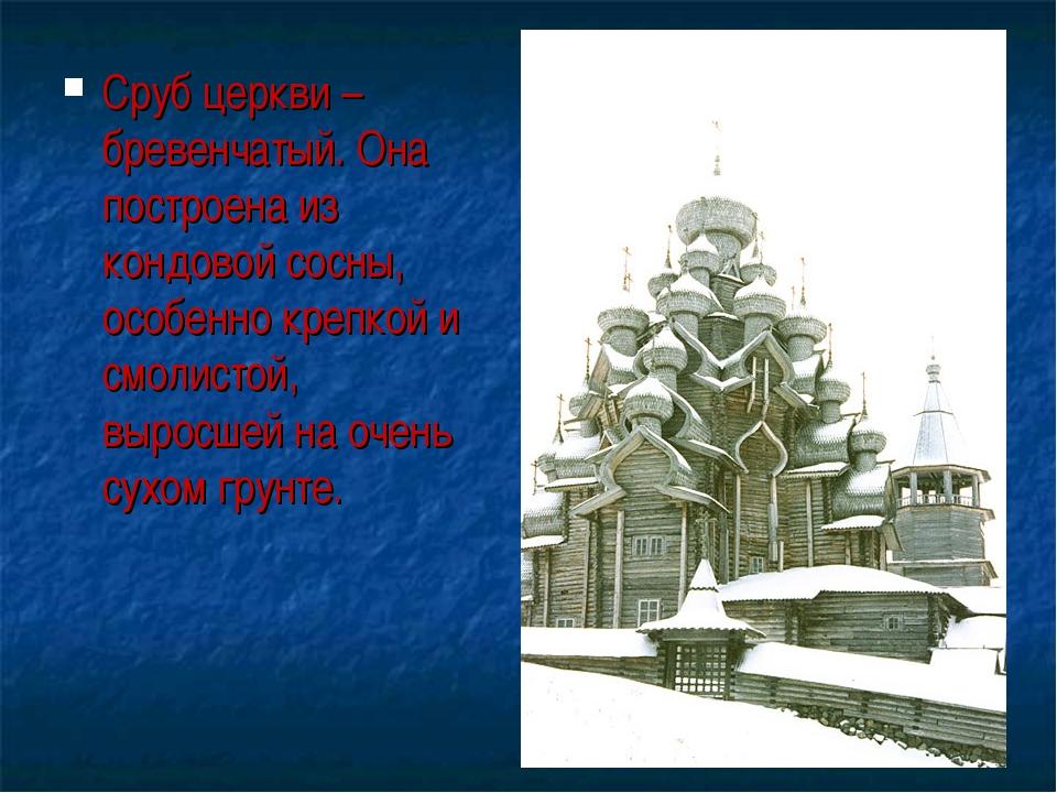 Сруб церкви – бревенчатый. Она построена из кондовой сосны, особенно крепкой...