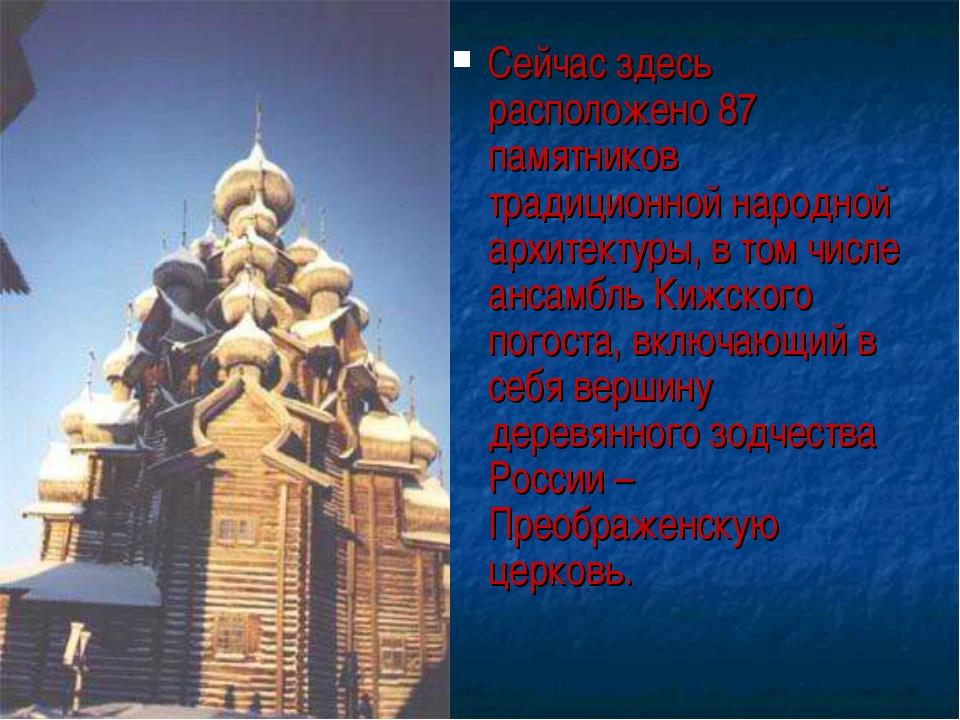 Сейчас здесь расположено 87 памятников традиционной народной архитектуры, в т...