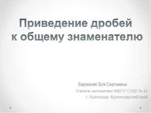 Березняя Зоя Сергеевна Учитель математики МБОУ СОШ № 42 г. Краснодар. Красно