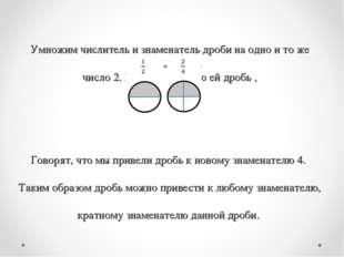 Умножим числитель и знаменатель дроби на одно и то же число 2. Получим равную
