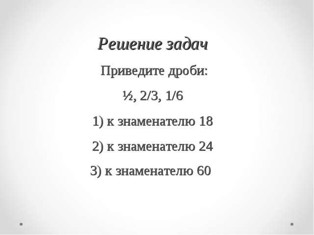 Решение задач Приведите дроби: ½, 2/3, 1/6 1) к знаменателю 18 2) к знаменат...