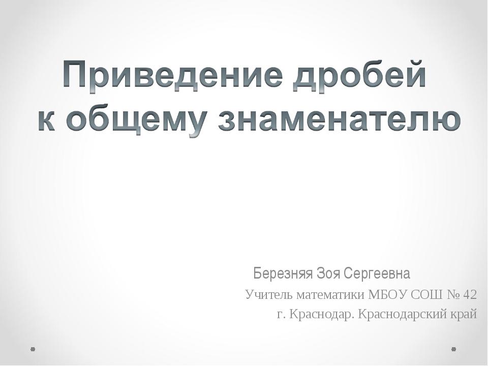 Березняя Зоя Сергеевна Учитель математики МБОУ СОШ № 42 г. Краснодар. Красно...
