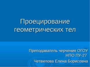 Проецирование геометрических тел Преподаватель черчения ОГОУ НПО ПУ-27  Чет